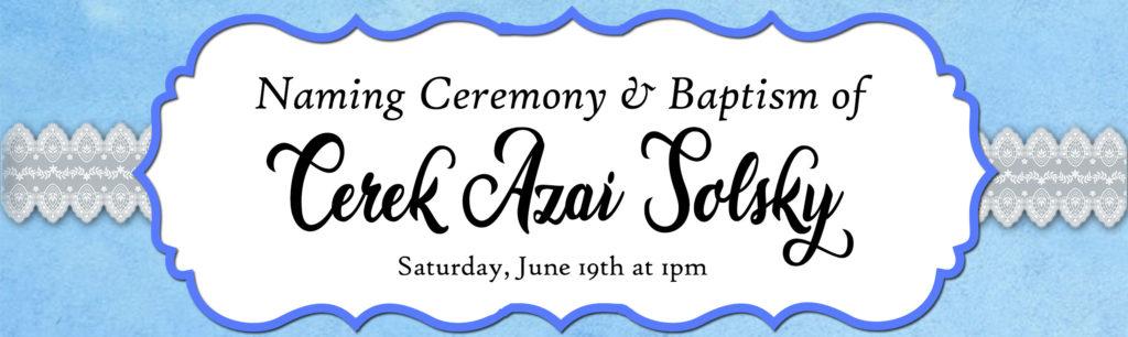 Cerek Azai Solsky's Naming Ceremony and Baptism  Saturday, June 19th at 1 pm Eastern